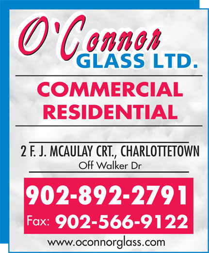 O'Connor Glass Ltd (902-566-9122) - Display Ad - COMMERCIAL RESIDENTIAL 2 F. J. MCAULAY CRT., CHARLOTTETOWN Off Walker Dr 902-892-2791 Fax: 902-566-9122 www.oconnorglass.com