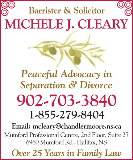 Cleary J Michele (902-445-2500) - Annonce illustrée======= - Barrister & Solicitor MICHELE J. CLEARY Peaceful Advocacy in Separation & Divorce 902-703-3840 1-855-279-8404 Mumford Professional Centre, 2nd Floor, Suite 27 6960 Mumford Rd., Halifax, NS Over 25 Years in Family Law Barrister & Solicitor MICHELE J. CLEARY Peaceful Advocacy in Separation & Divorce 902-703-3840 1-855-279-8404 Mumford Professional Centre, 2nd Floor, Suite 27 6960 Mumford Rd., Halifax, NS Over 25 Years in Family Law