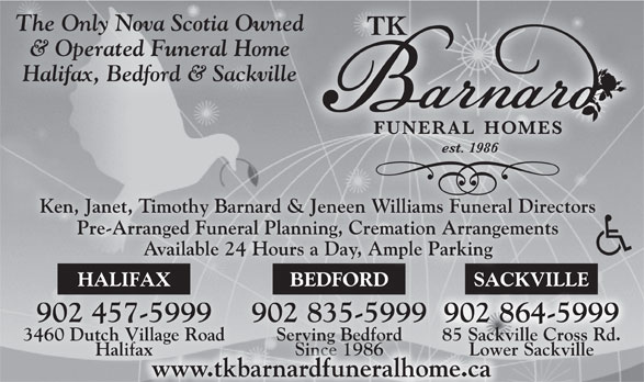 Barnard T K Funeral Homes (902-835-5999) - Annonce illustrée======= - The Only Nova Scotia Owned & Operated Funeral Home Halifax, Bedford & Sackville Ken, Janet, Timothy Barnard & Jeneen Williams Funeral Directors& Jeneen Williams Funeral Directors Pre-Arranged Funeral Planning, Cremation ArrangementsPre-Arranged Funeral Planning, Cremation Arrangements Available 24 Hours a Day, Ample Parking BEDFORDHALIFAX SACKVILLEBEDFORDHALIFAX SACKVILL 902 835-5999902 835-5999902 457-5999902 457-5999 902 864-5999902864-5999 902 864-5999902864-5999 Serving Bedford3460 Dutch Village Road 85 Sackville Cross Rd. Since 1986Halifax Lower SackvilleSince 1986fax Lowe www.tkbarnardfuneralhome.ca