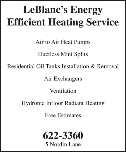 LeBlanc's Energy Efficient Heating Service (506-622-3360) - Annonce illustrée======= - LeBlanc s Energy Efficient Heating Service Air Exchangers Ventilation Hydronic Infloor Radiant Heating Free Estimates 622-3360 5 Nordin Lane Air to Air Heat Pumps Ductless Mini Splits Residential Oil Tanks Installation & Removal