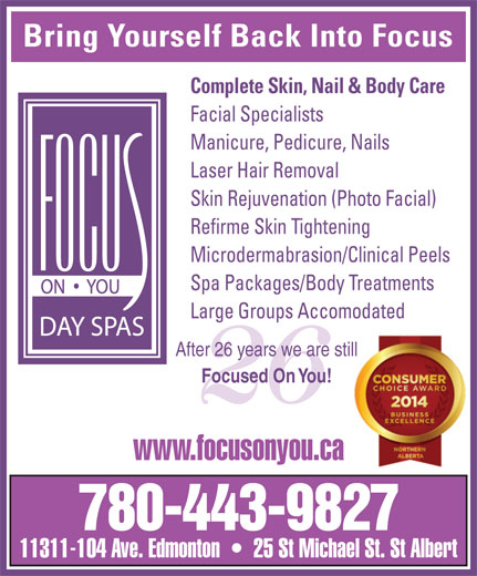 Focus On You (780-424-2487) - Display Ad - Bring Yourself Back Into Focus Complete Skin, Nail & Body Care Facial Specialists Manicure, Pedicure, Nails Laser Hair Removal Skin Rejuvenation (Photo Facial) Refirme Skin Tightening Microdermabrasion/Clinical Peels Spa Packages/Body Treatments Large Groups Accomodated After 26 years we are stillill Focused On You! 26 www.focusonyou.ca 780-443-9827 11311-104 Ave. Edmonton     25 St Michael St. St Albert Complete Skin, Nail & Body Care Facial Specialists Manicure, Pedicure, Nails Laser Hair Removal Skin Rejuvenation (Photo Facial) Refirme Skin Tightening Microdermabrasion/Clinical Peels Spa Packages/Body Treatments Bring Yourself Back Into Focus Large Groups Accomodated After 26 years we are stillill Focused On You! 26 www.focusonyou.ca 11311-104 Ave. Edmonton     25 St Michael St. St Albert 780-443-9827
