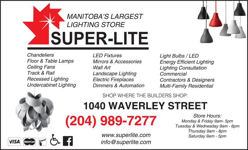 Super-Lite Lighting Limited (204-989-7277) - Display Ad - MANITOBA S LARGEST LIGHTING STORE Chandeliers LED Fixtures Light Bulbs / LED Floor & Table Lamps Mirrors & Accessories Energy Efficient Lighting Ceiling Fans Wall Art Lighting Consultation Track & Rail Landscape Lighting Commercial Recessed Lighting Electric Fireplaces Contractors & Designers Undercabinet Lighting Dimmers & Automation Multi-Family Residential SHOP WHERE THE BUILDERS SHOP: 1040 WAVERLEY STREET Store Hours: Monday & Friday 9am- 5pm (204) 989-7277 Tuesday & Wednesday 9am - 6pm Thursday 9am - 8pm www.superlite.com Saturday 9am - 5pm LIGHTING STORE Chandeliers LED Fixtures Light Bulbs / LED Floor & Table Lamps Mirrors & Accessories Energy Efficient Lighting Ceiling Fans Wall Art Lighting Consultation Track & Rail Landscape Lighting Commercial Recessed Lighting Electric Fireplaces Contractors & Designers Undercabinet Lighting Dimmers & Automation Multi-Family Residential SHOP WHERE THE BUILDERS SHOP: 1040 WAVERLEY STREET Store Hours: Monday & Friday 9am- 5pm (204) 989-7277 Tuesday & Wednesday 9am - 6pm Thursday 9am - 8pm www.superlite.com Saturday 9am - 5pm MANITOBA S LARGEST