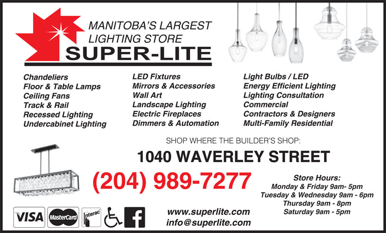 Super-Lite Lighting Limited (204-989-7277) - Display Ad - MANITOBA S LARGEST LIGHTING STORE Light Bulbs / LED LED Fixtures Chandeliers Energy Efficient LightingMirrors & Accessories Floor & Table Lamps Lighting Consultation Wall Art Ceiling Fans Commercial Landscape Lighting Track & Rail Contractors & Designers Electric Fireplaces Recessed Lighting Multi-Family Residential Dimmers & Automation Undercabinet Lighting SHOP WHERE THE BUILDER S SHOP: 1040 WAVERLEY STREET Store Hours: (204) 989-7277 Monday & Friday 9am- 5pm Tuesday & Wednesday 9am - 6pm Thursday 9am - 8pm Saturday 9am - 5pm www.superlite.com
