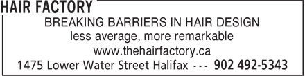 Hair Factory (902-492-5343) - Display Ad - BREAKING BARRIERS IN HAIR DESIGN less average, more remarkable www.thehairfactory.ca BREAKING BARRIERS IN HAIR DESIGN less average, more remarkable www.thehairfactory.ca