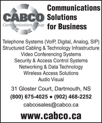Cabco Communications Group (902-468-2252) - Display Ad - Communications Solutions for Business Communications Solutions for Business Telephone Systems (VoIP, Digital, Analog, SIP) Structured Cabling & Technology Infrastructure Video Conferencing Systems Security & Access Control Systems Networking & Data Technology Wireless Access Solutions Audio Visual www.cabco.ca Telephone Systems (VoIP, Digital, Analog, SIP) Structured Cabling & Technology Infrastructure Video Conferencing Systems Security & Access Control Systems Networking & Data Technology Wireless Access Solutions Audio Visual www.cabco.ca