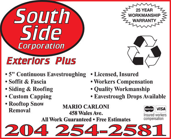 "Southside Corporation Exteriors Plus (204-254-2581) - Annonce illustrée======= - 25 YEAR WORKMANSHIP WARRANTY Licensed, Insured  5"" Continuous Eavestroughing Workers Compensation  Soffit & Fascia Quality Workmanship  Siding & Roofing Eavestrough Drops Available  Custom Capping Rooftop Snow MARIO CARLONI Removal 458 Wales Ave. Insured workers compensation All Work Guaranteed   Free Estimates 25 YEAR WORKMANSHIP WARRANTY Licensed, Insured  5"" Continuous Eavestroughing Workers Compensation  Soffit & Fascia Quality Workmanship  Siding & Roofing Eavestrough Drops Available  Custom Capping Rooftop Snow MARIO CARLONI Removal 458 Wales Ave. Insured workers compensation All Work Guaranteed   Free Estimates"