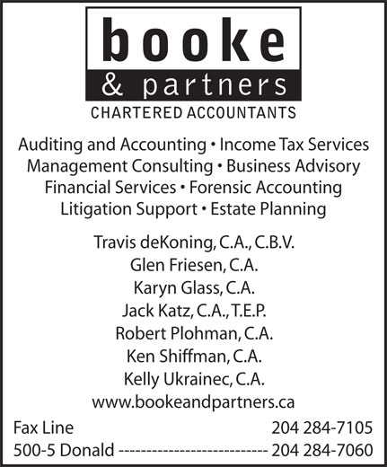 Booke & Partners (204-284-7060) - Annonce illustrée======= - booke & partner CHARTERED ACCOUNTANTS Auditing and Accounting   Income Tax Services Management Consulting   Business Advisory Financial Services   Forensic Accounting Litigation Support   Estate Planning Travis deKoning, C.A., C.B.V. Glen Friesen, C.A. Karyn Glass, C.A. Jack Katz, C.A., T.E.P. Robert Plohman, C.A. Ken Shiffman, C.A. Kelly Ukrainec, C.A. www.bookeandpartners.ca Fax Line 204 284-7105 500-5 Donald---------------------------204 284-7060