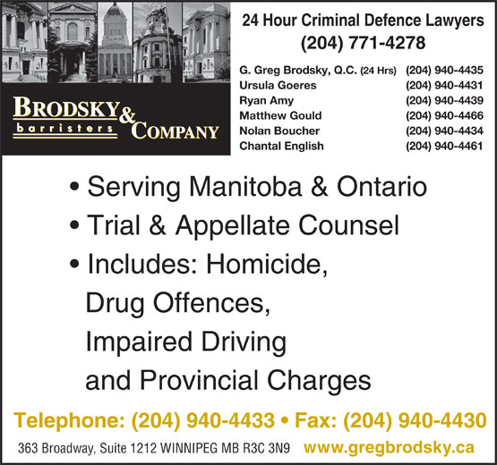 Brodsky & Company (204-940-4433) - Display Ad - 24 Hour Criminal Defence Lawyers (204) 771-4278 G. Greg Brodsky, Q.C. (24 Hrs) (204) 940-4435 Ursula Goeres (204) 940-4431 Ryan Amy (204) 940-4439 Matthew Gould (204) 940-4466 Nolan Boucher (204) 940-4434 Chantal English (204) 940-4461 Serving Manitoba & Ontario Trial & Appellate Counsel Includes: Homicide, Drug Offences, Impaired Driving and Provincial Charges Telephone: (204) 940-4433   Fax: (204) 940-4430 363 Broadway, Suite 1212 WINNIPEG MB R3C 3N9 www.gregbrodsky.ca 24 Hour Criminal Defence Lawyers (204) 771-4278 G. Greg Brodsky, Q.C. (24 Hrs) (204) 940-4435 Ursula Goeres (204) 940-4431 Ryan Amy (204) 940-4439 Matthew Gould (204) 940-4466 Nolan Boucher (204) 940-4434 Chantal English (204) 940-4461 Serving Manitoba & Ontario Trial & Appellate Counsel Includes: Homicide, Drug Offences, Impaired Driving Telephone: (204) 940-4433   Fax: (204) 940-4430 363 Broadway, Suite 1212 WINNIPEG MB R3C 3N9 www.gregbrodsky.ca and Provincial Charges