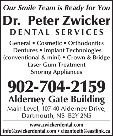 Dr. Peter Zwicker (902-464-4642) - Annonce illustrée======= - Our Smile Team is Ready for You Dentures   Implant Technologies (conventional & mini)   Crown & Bridge Laser Gum Treatment Snoring Appliances 902-704-2159 Alderney Gate Building Main Level, 107-40 Alderney Drive, Dartmouth, NS  B2Y 2N5 www.zwickerdental.com Dr.  Peter Zwicker DENTAL SERVICE General   Cosmetic   Orthodontics Our Smile Team is Ready for You Dr.  Peter Zwicker DENTAL SERVICE General   Cosmetic   Orthodontics Dentures   Implant Technologies (conventional & mini)   Crown & Bridge Laser Gum Treatment Snoring Appliances 902-704-2159 Alderney Gate Building Main Level, 107-40 Alderney Drive, Dartmouth, NS  B2Y 2N5 www.zwickerdental.com