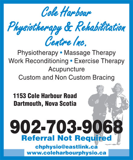Cole Harbour Physiotherapy & Rehabilitation Centre (902-462-6492) - Display Ad - Cole Harbour Physiotherapy & Rehabilitation Centre Inc. Physiotherapy   Massage Therapy Work Reconditioning   Exercise Therapy Acupuncture Custom and Non Custom Bracing 1153 Cole Harbour Road Dartmouth, Nova Scotia 902-703-9068 Referral Not Required www.coleharbourphysio.ca