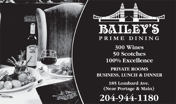 Bailey's Restaurant & Bar (204-944-1180) - Annonce illustrée======= - 204-944-1180 300 Wines 50 Scotches 100% Excellence PRIVATE ROOMS BUSINESS, LUNCH & DINNER 185 Lombard Ave. (Near Portage & Main) 204-944-1180 300 Wines 50 Scotches 100% Excellence PRIVATE ROOMS BUSINESS, LUNCH & DINNER 185 Lombard Ave. (Near Portage & Main)