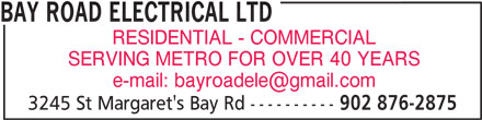 Bay Road Electrical Ltd (902-876-2875) - Display Ad - BAY ROAD ELECTRICAL LTD RESIDENTIAL - COMMERCIAL SERVING METRO FOR OVER 40 YEARS 3245 St Margaret's Bay Rd ---------- 902 876-2875 BAY ROAD ELECTRICAL LTD 902 876-2875 RESIDENTIAL - COMMERCIAL SERVING METRO FOR OVER 40 YEARS 3245 St Margaret's Bay Rd ----------