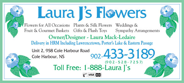 Laura J's Flowers (902-433-3189) - Display Ad - Weddings &Flowers for All OccasionsPlants & Silk Flowers Sympathy ArrangementsFruit & Gourmet Baskets Gifts & Plush Toys Owner/Designer - Laura Mack-Ledaire Delivery in HRM Including Lawrencetown, Porter s Lake & Eastern Passage Unit 2, 958 Cole Harbour Road Cole Harbour, NS 902-433-3189 (9 0 2 - 5 2 8 - 7 2 5 7) Toll Free: 1-888-Laura J s