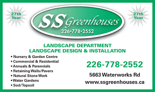 SS Greenhouses (519-542-7679) - Display Ad - Natural Stone Work Water Gardens www.ssgreenhouses.ca Sod/Topsoil 27th27th YearYear 22677825522267782552 LANDSCAPE DEPARTMENTLANDSCAPE DEPARTMENT LANDSCAPE DESIGN & INSTALLATION Nursery & Garden Centre Commercial & Residential 226-778-2552 Annuals & Perennials Retaining Walls/Pavers 5663 Waterworks Rd