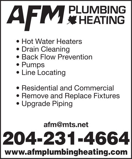 AFM Plumbing & Heating (204-231-4664) - Display Ad - Residential and Commercial Remove and Replace Fixtures Upgrade Piping 204-231-4664 www.afmplumbingheating.com Line Locating Hot Water Heaters Drain Cleaning Back Flow Prevention Pumps