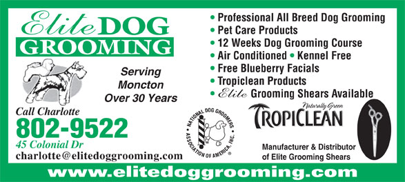 Elite Dog Grooming (506-855-8808) - Display Ad - Professional All Breed Dog Grooming Pet Care Products DOG GROOMING Air Conditioned   Kennel Free Free Blueberry Facials Serving Tropiclean Products Moncton Grooming Shears Available Over 30 Years Call Charlotte 802-9522 45 Colonial Dr Manufacturer & Distributor of Elite Grooming Shears www.elitedoggrooming.com 12 Weeks Dog Grooming Course