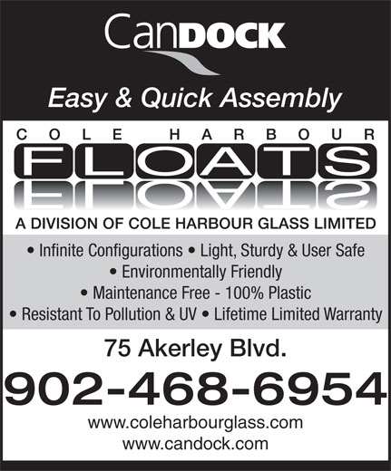 Cole Harbour Glass (902-468-6954) - Annonce illustrée======= - Easy & Quick Assembly Infinite Configurations   Light, Sturdy & User Safe Environmentally Friendly Maintenance Free - 100% Plastic Resistant To Pollution & UV   Lifetime Limited Warranty 75 Akerley Blvd. 902-468-6954 www.coleharbourglass.com www.candock.com Easy & Quick Assembly Infinite Configurations   Light, Sturdy & User Safe Environmentally Friendly Maintenance Free - 100% Plastic Resistant To Pollution & UV   Lifetime Limited Warranty 75 Akerley Blvd. 902-468-6954 www.coleharbourglass.com www.candock.com