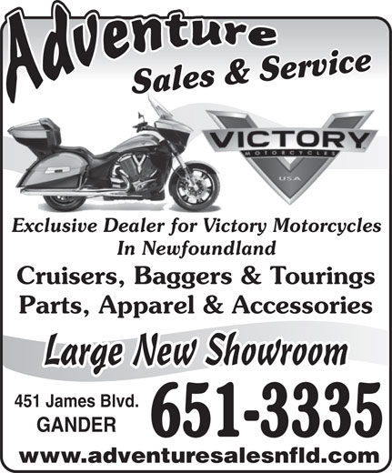 Adventure Sales And Service (709-651-3335) - Display Ad - Sales & ServiceSales & ServiceSa Exclusive Dealer for Victory MotorcyclesExclusive Dealer for Victor In Newfoundland Cruisers, Baggers & Tourings Parts, Apparel & Accessories Large New Showroom 451 James Blvd. GANDER 651-3335 www.adventuresalesnfld.com
