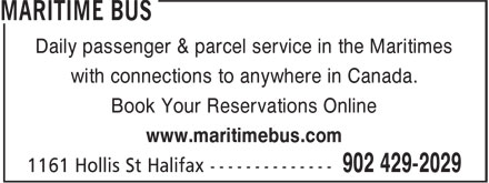 Maritime Bus (902-429-2029) - Display Ad - Daily passenger & parcel service in the Maritimes with connections to anywhere in Canada. Book Your Reservations Online www.maritimebus.com Daily passenger & parcel service in the Maritimes with connections to anywhere in Canada. Book Your Reservations Online www.maritimebus.com