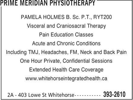 Prime Meridian Physiotherapy (867-393-2610) - Annonce illustrée======= - Visceral and Craniosacral Therapy Pain Education Classes Acute and Chronic Conditions Including TMJ, Headaches, FM, Neck and Back Pain One Hour Private, Confidential Sessions Extended Health Care Coverage www.whitehorseintegratedhealth.ca PAMELA HOLMES B. Sc. P.T., RYT200