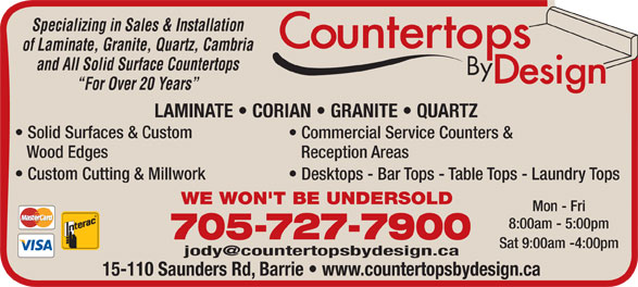 Countertops By Design (705-727-7900) - Display Ad - Reception Areas Commercial Service Counters & Wood Edges Custom Cutting & Millwork Specializing in Sales & Installation of Laminate, Granite, Quartz, Cambria and All Solid Surface Countertops For Over 20 Years LAMINATE   CORIAN   GRANITE   QUARTZ Solid Surfaces & Custom WE WON'T BE UNDERSOLD Mon - Fri 8:00am - 5:00pm 705-727-7900 Sat 9:00am -4:00pm 15-110 Saunders Rd, Barrie   www.countertopsbydesign.ca Desktops - Bar Tops - Table Tops - Laundry Tops
