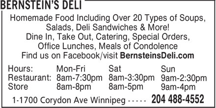 Bernstein's Deli (204-488-4552) - Annonce illustrée======= - Salads, Deli Sandwiches & More! Dine In, Take Out, Catering, Special Orders, Office Lunches, Meals of Condolence Find us on Facebook/visit BernsteinsDeli.com Hours: Sat Mon-Fri Sun Restaurant: 8am-3:30pm 8am-7:30pm 9am-2:30pm Store 8am-5pm 8am-8pm 9am-4pm Homemade Food Including Over 20 Types of Soups,