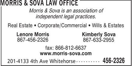 Morris & Sova Law Office (867-456-2326) - Annonce illustrée======= - Morris & Sova is an association of independent legal practices. Real Estate • Corporate/Commercial • Wills & Estates Lenore Morris Kimberly Sova 867-456-2326 867-633-2955 fax: 866-812-6637 www.morris-sova.com