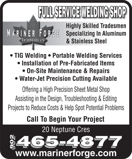 Mariner Forge Enterprises Ltd (902-465-4877) - Annonce illustrée======= - Call To Begin Your Project 20 Neptune Cres 465-4877 902 www.marinerforge.com FULL SERVICE WELDING SHOP Highly Skilled TradesmenHighly Skilled Trades Specializing In Aluminum & Stainless Steel TIG Welding   Portable Welding Services Installation of Pre-Fabricated Items On-Site Maintenance & Repairs Water-Jet Precision Cutting Available Offering a High Precision Sheet Metal Shop Assisting in the Design, Troubleshooting & Editing Projects to Reduce Costs & Help Spot Potential Problems Call To Begin Your Project 20 Neptune Cres 465-4877 902 www.marinerforge.com FULL SERVICE WELDING SHOP Highly Skilled TradesmenHighly Skilled Trades Specializing In Aluminum & Stainless Steel TIG Welding   Portable Welding Services Installation of Pre-Fabricated Items On-Site Maintenance & Repairs Water-Jet Precision Cutting Available Offering a High Precision Sheet Metal Shop Assisting in the Design, Troubleshooting & Editing Projects to Reduce Costs & Help Spot Potential Problems
