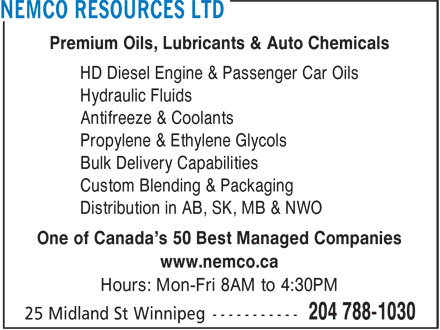 Nemco Resources Ltd (204-788-1030) - Display Ad - Premium Oils, Lubricants & Auto Chemicals HD Diesel Engine & Passenger Car Oils Hydraulic Fluids Antifreeze & Coolants Bulk Delivery Capabilities Custom Blending & Packaging Distribution in AB, SK, MB & NWO One of Canada's 50 Best Managed Companies www.nemco.ca Hours: Mon-Fri 8AM to 4:30PM Propylene & Ethylene Glycols