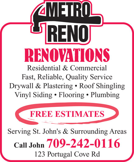 Metro Renovations (709-242-0116) - Annonce illustrée======= - RENOVATIONS Residential & Commercial Fast, Reliable, Quality Service Drywall & Plastering   Roof Shingling Vinyl Siding   Flooring   Plumbing FREE ESTIMATES Serving St. John's & Surrounding Areas Call John 709-242-0116 123 Portugal Cove Rd