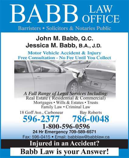 Babb Law Office (709-596-2377) - Annonce illustrée======= - BABB Barristers   Solicitors & Notaries Public John M. Babb, Q.C. Jessica M. Babb, B.A., J.D. Motor Vehicle Accident & Injury Free Consultation - No Fee Until You Collect A Full Range of Legal Services Including: Real Estate ( Residential & Commercial) Mortgages   Wills & Estates   Trusts Family Law   Criminal Law 18 Goff Ave., Carbonear Bay Roberts 596-2377 LAW OFFICE 786-0048 1-800-596-0596 24 Hr Emergency 709-589-6571 Injured in an Accident? Babb Law is your Answer!