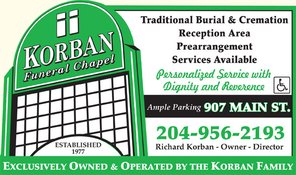 Korban Funeral Chapel (204-956-2193) - Display Ad - Traditional Burial & Cremation Reception Area Prearrangement Services Available Ample Parking 907 MAIN ST. 204-956-2193 ESTABLISHED Richard Korban - Owner - Director 1977 EXCLUSIVELY OWNED & OPERATED BY THE KORBAN FAMILY Traditional Burial & Cremation Reception Area Prearrangement Services Available Ample Parking 907 MAIN ST. 204-956-2193 ESTABLISHED Richard Korban - Owner - Director 1977 EXCLUSIVELY OWNED & OPERATED BY THE KORBAN FAMILY