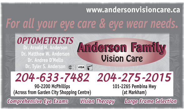Anderson Family Vision Care (204-633-7482) - Annonce illustrée======= - www.andersonvisioncare.ca For all your eye care & eye wear needs. Dr. Arnold H. Anderson Anderson FamilyAnderson Family Dr. Matthew W. Anderson Vision Care Dr. Andrea D Mello Dr. Tyler S. Anderson 90-2200 McPhillips 101-2265 Pembina Hwy (Across from Garden City Shopping Centre) (at Markham) Comprehensive Eye Exams     Vision Therapy      Large Frame Selection www.andersonvisioncare.ca For all your eye care & eye wear needs. Dr. Arnold H. Anderson Anderson FamilyAnderson Family Dr. Matthew W. Anderson Vision Care Dr. Andrea D Mello Dr. Tyler S. Anderson 90-2200 McPhillips 101-2265 Pembina Hwy (Across from Garden City Shopping Centre) (at Markham) Comprehensive Eye Exams     Vision Therapy      Large Frame Selection