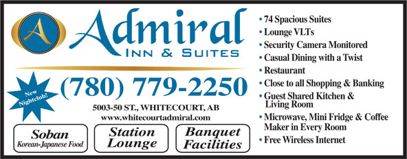 Admiral Inn & Suites (780-778-2216) - Annonce illustrée======= - 74 Spacious Suites Lounge VLTs Security Camera Monitored Casual Dining with a Twist Restaurant Close to all Shopping & Banking (780) 779-2250 Guest Shared Kitchen & Living Room 5003-50 ST., WHITECOURT, AB Microwave, Mini Fridge & Coffee www.whitecourtadmiral.com Maker in Every Room Banquet Station Soban Free Wireless Internet Korean-Japanese Food Lounge Facilities