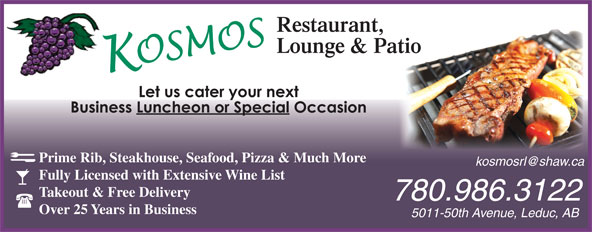 Kosmos Restaurant & Lounge (780-986-3122) - Display Ad - 5011-50th Avenue, Leduc, AB Prime Rib, Steakhouse, Seafood, Pizza & Much More Fully Licensed with Extensive Wine List Takeout & Free Delivery 780.986.3122 Over 25 Years in Business