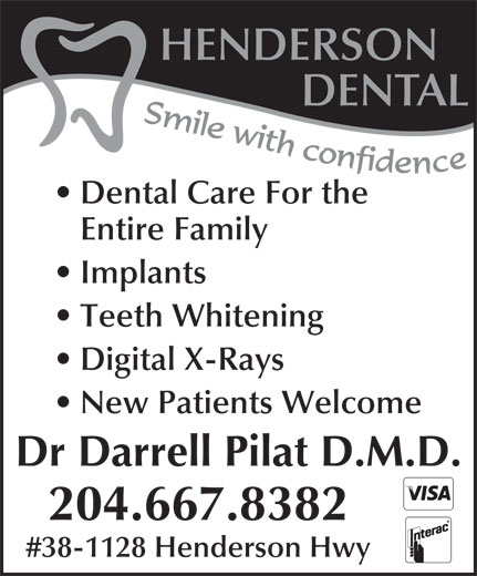 Henderson Dental (204-667-8382) - Display Ad - HENDERSON DENTAL Dental Care For the Entire Family Implants Teeth Whitening Digital X-Rays New Patients Welcome Dr Darrell Pilat D.M.D. 204.667.8382 #38-1128 Henderson Hwy HENDERSON DENTAL Dental Care For the Entire Family Implants Teeth Whitening Digital X-Rays New Patients Welcome Dr Darrell Pilat D.M.D. 204.667.8382 #38-1128 Henderson Hwy