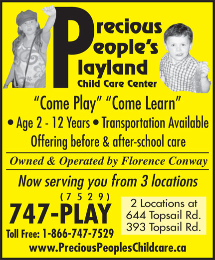 Precious Peoples Playland (709-747-7529) - Display Ad - Come Play   Come Learn Child Care Center Age 2 - 12 Years   Transportation Available Offering before & after-school care Owned & Operated by Florence Conway Now serving you from 3 locations ( 7  5  2  9 ) 2 Locations at 644 Topsail Rd. 747-PLAY 393 Topsail Rd. Toll Free: 1-866-747-7529 www.PreciousPeoplesChildcare.ca recious eople s layland