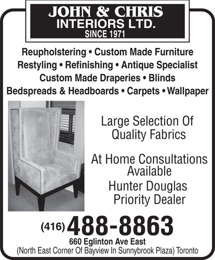 John & Chris Interiors Ltd (416-488-8863) - Display Ad - Restyling   Refinishing   Antique Specialist Custom Made Draperies   Blinds Bedspreads & Headboards   Carpets   Wallpaper Large Selection Of Quality Fabrics At Home Consultations Available Hunter Douglas Priority Dealer (416) 488-8863 660 Eglinton Ave East (North East Corner Of Bayview In Sunnybrook Plaza) Toronto Custom Made Draperies   Blinds Bedspreads & Headboards   Carpets   Wallpaper Large Selection Of Quality Fabrics At Home Consultations Available Hunter Douglas Priority Dealer (416) 488-8863 660 Eglinton Ave East (North East Corner Of Bayview In Sunnybrook Plaza) Toronto Reupholstering   Custom Made Furniture Restyling   Refinishing   Antique Specialist Reupholstering   Custom Made Furniture