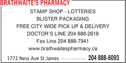 Brathwaite's Pharmacy (204-888-6093) - Annonce illustrée======= - STAMP SHOP - LOTTERIES BLISTER PACKAGING FREE CITY WIDE PICK UP & DELIVERY DOCTOR'S LINE 204 888-2618 Fax Line 204 888-7941 www.brathwaitespharmacy.ca STAMP SHOP - LOTTERIES BLISTER PACKAGING FREE CITY WIDE PICK UP & DELIVERY DOCTOR'S LINE 204 888-2618 Fax Line 204 888-7941 www.brathwaitespharmacy.ca