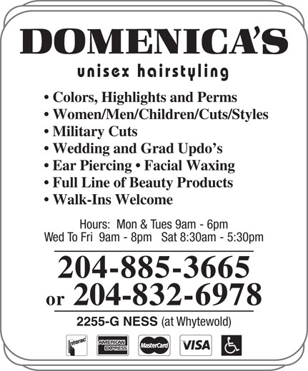 Domenica's Unisex Hairstyling (204-885-3665) - Display Ad - Colors, Highlights and Perms Women/Men/Children/Cuts/Styles Military Cuts Wedding and Grad Updo s Ear Piercing   Facial Waxing Full Line of Beauty Products Walk-Ins Welcome Hours:  Mon & Tues 9am - 6pm Wed To Fri  9am - 8pm   Sat 8:30am - 5:30pm 204-885-3665 or 204-832-6978 2255-G NESS (at Whytewold) unisex hairstyling unisex hairstyling Colors, Highlights and Perms Women/Men/Children/Cuts/Styles Military Cuts Wedding and Grad Updo s Ear Piercing   Facial Waxing Full Line of Beauty Products Walk-Ins Welcome Hours:  Mon & Tues 9am - 6pm Wed To Fri  9am - 8pm   Sat 8:30am - 5:30pm 204-885-3665 or 204-832-6978 2255-G NESS (at Whytewold)