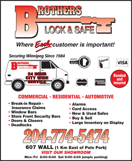 Brothers Lock & Safe (204-774-5474) - Display Ad - Deadlocks 607 WALL (1 Km East of Polo Park) VISIT OUR SHOWROOM Mon- Fri  8:00-5:00  Sat 9:00-3:00 (ample parking) customer is important!Where Securing Winnipeg Since 1984 MEMBER SECURITY 24 HOUR Bonded CITY WIDE customer is important!Where Securing Winnipeg Since 1984 MEMBER SECURITY 24 HOUR Bonded CITY WIDE and SERVICE Insured COMMERCIAL - RESIDENTIAL - AUTOMOTIVE Break-in Repair - Alarms Insurance Claims Card Access Window Bars New & Used Safes Store Front Security Bars Buy & Sell Doors & Closers Large Inventory on Display Buy & Sell Doors & Closers Large Inventory on Display Deadlocks 607 WALL (1 Km East of Polo Park) VISIT OUR SHOWROOM Mon- Fri  8:00-5:00  Sat 9:00-3:00 (ample parking) and SERVICE Insured COMMERCIAL - RESIDENTIAL - AUTOMOTIVE Break-in Repair - Alarms Insurance Claims Card Access Window Bars New & Used Safes Store Front Security Bars