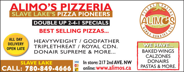 Alimo's Pizzeria (780-849-4666) - Display Ad - ALIMO S PIZZERIA SLAVE LAKE S PIZZA PIONEERS DOUBLE UP 2-4-1 SPECIALS BEST SELLING PIZZAS... ALL DAY HEAVYWEIGHT / GODFATHER DELIVERY WE HAVE... TRIPLETHREAT / ROYAL CDN. OPEN LATE BAKED WINGSBAKED WINGS DONAIR SUPREME & MORE... CALZONES DONAIRS In store: 217 2nd AVE. NW SLAVE LAKE PASTAS & MORE. online: www.alimos.ca 780-849-4666
