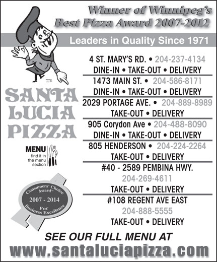 Santa Lucia Pizza (204-237-4134) - Display Ad - TAKE-OUT   DELIVERY 2007 - 2014 #108 REGENT AVE EAST 204-888-5555 TAKE-OUT   DELIVERY SEE OUR FULL MENU AT 2029 PORTAGE AVE.    204-889-8989 TAKE-OUT   DELIVERY 905 Corydon Ave   204-488-8090 DINE-IN   TAKE-OUT   DELIVERY 805 HENDERSON    204-224-2264 MENU find it in TAKE-OUT   DELIVERY the menu section #40 - 2589 PEMBINA HWY. 204-269-4611 Winner of Winnipeg s Best Pizza Award 2007-2012 Leaders in Quality Since 1971 4 ST. MARY S RD.   204-237-4134 DINE-IN   TAKE-OUT   DELIVERY 1473 MAIN ST.    204-586-8171 DINE-IN   TAKE-OUT   DELIVERY Winner of Winnipeg s Best Pizza Award 2007-2012 Leaders in Quality Since 1971 4 ST. MARY S RD.   204-237-4134 DINE-IN   TAKE-OUT   DELIVERY 1473 MAIN ST.    204-586-8171 DINE-IN   TAKE-OUT   DELIVERY 2029 PORTAGE AVE.    204-889-8989 TAKE-OUT   DELIVERY 905 Corydon Ave   204-488-8090 DINE-IN   TAKE-OUT   DELIVERY 805 HENDERSON    204-224-2264 MENU find it in TAKE-OUT   DELIVERY the menu section #40 - 2589 PEMBINA HWY. 204-269-4611 TAKE-OUT   DELIVERY 2007 - 2014 #108 REGENT AVE EAST 204-888-5555 TAKE-OUT   DELIVERY SEE OUR FULL MENU AT