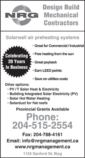 NRG Management (204-788-4117) - Display Ad - Design Build Mechanical Solarwall air preheating systems Great for Commercial / Industrial Free heating from the sun Celebrating 20 Years Great payback In Business Earn LEED points Save on utilities costs Other options: PV / T Solar Heat & Electricity Building Integrated Solar Electricity (PV) Solar Hot Water Heating Solarduct for flat roofs Provincial Grants Available Phone: 204-515-2554 Fax: 204-788-4161 www.nrgmanagement.ca 1124 Sanford St, Wpg Contractors