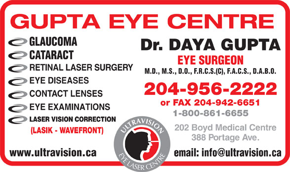 Gupta Eye Centre (204-956-2222) - Annonce illustrée======= - GUPTA EYE CENTRE GLAUCOMA Dr. DAYA GUPTA CATARACT EYE SURGEON RETINAL LASER SURGERY M.D., M.S., D.O., F.R.C.S.(C), F.A.C.S., D.A.B.O. EYE DISEASES 204-956-2222 CONTACT LENSES or FAX 204-942-6651 EYE EXAMINATIONS 1-800-861-6655 LASER VISION CORRECTION 202 Boyd Medical Centre (LASIK - WAVEFRONT) 388 Portage Ave. ULTRAVISION EYE LASER CENTRE www.ultravision.ca