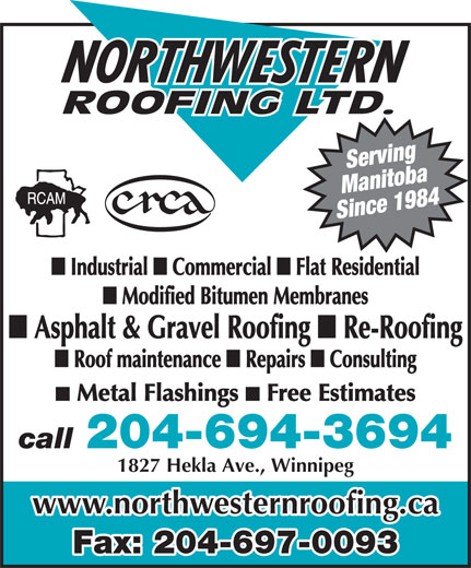 Northwestern Roofing Ltd (204-694-3694) - Annonce illustrée======= - Manitoba Since 1984 Consulting Metal Flashings Free Estimates 204-694-3694 call 1827 Hekla Ave., Winnipeg Serving www.northwesternroofing.ca Fax: 204-697-0093 Industrial Commercial Flat Residential Modified Bitumen Membranes Asphalt & Gravel Roofing Re-Roofing Roof maintenance Repairs