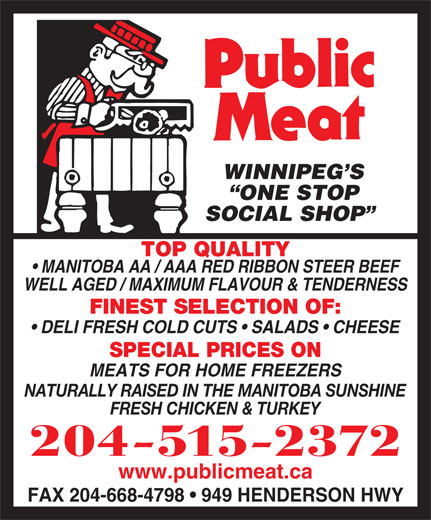 Public Meat (204-661-2394) - Display Ad - WINNIPEG S ONE STOP SOCIAL SHOP TOP QUALITY MANITOBA AA / AAA RED RIBBON STEER BEEF WELL AGED / MAXIMUM FLAVOUR & TENDERNESS FINEST SELECTION OF: DELI FRESH COLD CUTS   SALADS   CHEESE SPECIAL PRICES ON MEATS FOR HOME FREEZERS NATURALLY RAISED IN THE MANITOBA SUNSHINE FRESH CHICKEN & TURKEY 204-515-2372 www.publicmeat.ca FAX 204-668-4798   949 HENDERSON HWY WINNIPEG S ONE STOP SOCIAL SHOP TOP QUALITY MANITOBA AA / AAA RED RIBBON STEER BEEF WELL AGED / MAXIMUM FLAVOUR & TENDERNESS FINEST SELECTION OF: DELI FRESH COLD CUTS   SALADS   CHEESE SPECIAL PRICES ON MEATS FOR HOME FREEZERS NATURALLY RAISED IN THE MANITOBA SUNSHINE FRESH CHICKEN & TURKEY 204-515-2372 www.publicmeat.ca FAX 204-668-4798   949 HENDERSON HWY