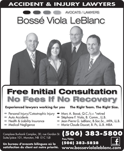 Bossé Viola LeBlanc (506-383-5800) - Annonce illustrée======= - Free Initial Consultation No Fees If No Recovery Personal Injury/Catastrophic Injury Marc A. Bossé, Q.C./c.r. *retired Auto Accidents Stéphane F. Viola, B. Comm., LL.B. Health & Liability Insurance Jean-Pierre G. LeBlanc, B.Soc.Sc., MPA, LL.B. Medical Negligence Marie-Claude Doucet, B. Ps, LL.B. MBA