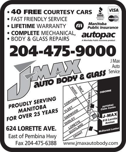 J Max Auto Service (204-475-9000) - Annonce illustrée======= - 40 FREE WARRANTY COMPLETE MECHANICAL, BODY & GLASS REPAIRS 204-475-9000 J Max Auto Service DA LYHUGOCORYDONLORETTEGRANTSCOTLAND .DUDLEY OSBORNE AUTOPAC MANITOBAPROUDLY SERVING Claim Centre FLEET PEMBINA HWY GARWOOD FOR OVER 25 YEARS 614 LoretteAvenue J-MAX COURTESY CARS FAST FRIENDLY SERVICE LIFETIME Mc Diarmid Lumber East of Pembina Hwy www.jmaxautobody.com 624 LORETTE AVE. Fax 204-475-6388