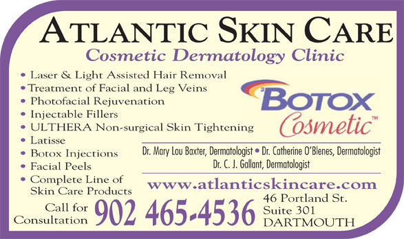 Atlantic Skin Care (902-465-4536) - Annonce illustrée======= - Cosmetic Dermatology Clinic Laser & Light Assisted Hair Removal Treatment of Facial and Leg Veins Photofacial Rejuvenation Injectable Fillers ULTHERA Non-surgical Skin Tighteninging Latisse Dr. Mary Lou Baxter, Dermatologist   Dr. Catherine O Blenes, Dermatologist Botox Injections Dr. C. J. Gallant, Dermatologist Facial Peels Complete Line of www.atlanticskincare.com Skin Care Products 46 Portland St. Call for Suite 301 Consultation 902 465-4536 DARTMOUTH